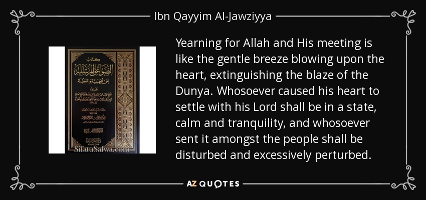 Yearning for Allah and His meeting is like the gentle breeze blowing upon the heart, extinguishing the blaze of the Dunya. Whosoever caused his heart to settle with his Lord shall be in a state, calm and tranquility, and whosoever sent it amongst the people shall be disturbed and excessively perturbed. - Ibn Qayyim Al-Jawziyya