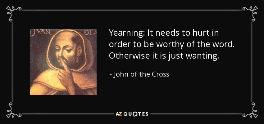 Yearning: It needs to hurt in order to be worthy of the word. Otherwise it is just wanting. - John of the Cross