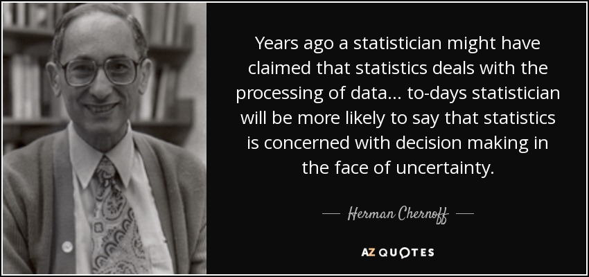 Years ago a statistician might have claimed that statistics deals with the processing of data. . . to-days statistician will be more likely to say that statistics is concerned with decision making in the face of uncertainty. - Herman Chernoff