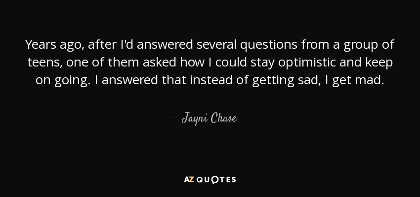 Years ago, after I'd answered several questions from a group of teens, one of them asked how I could stay optimistic and keep on going. I answered that instead of getting sad, I get mad. - Jayni Chase