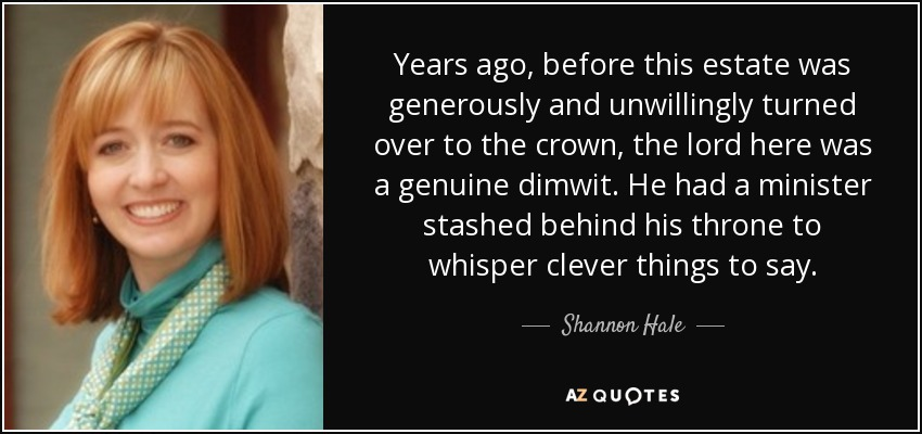 Years ago, before this estate was generously and unwillingly turned over to the crown, the lord here was a genuine dimwit. He had a minister stashed behind his throne to whisper clever things to say. - Shannon Hale