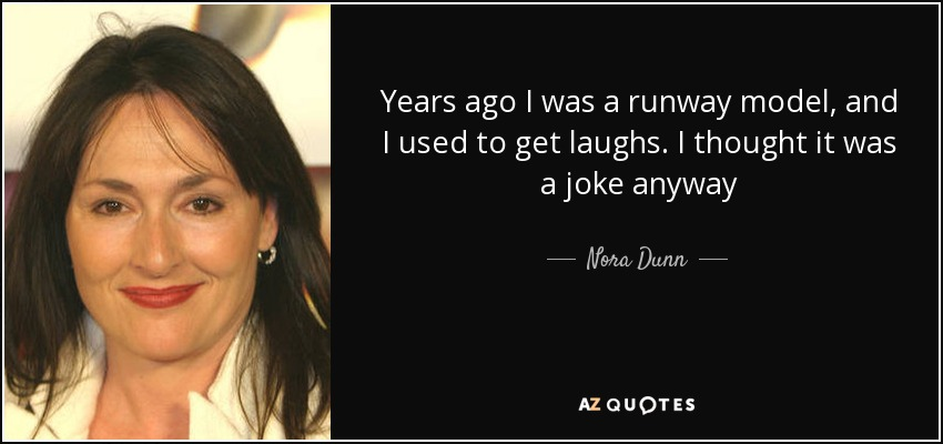 Years ago I was a runway model, and I used to get laughs. I thought it was a joke anyway - Nora Dunn