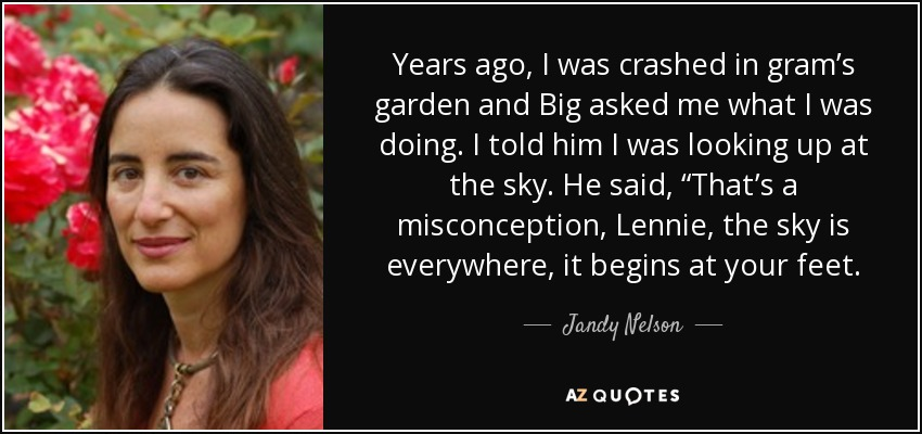 """Years ago, I was crashed in gram's garden and Big asked me what I was doing. I told him I was looking up at the sky. He said, """"That's a misconception, Lennie, the sky is everywhere, it begins at your feet. - Jandy Nelson"""