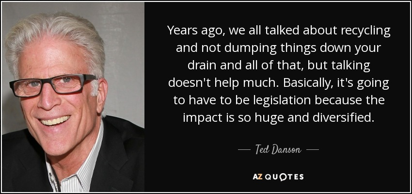 Years ago, we all talked about recycling and not dumping things down your drain and all of that, but talking doesn't help much. Basically, it's going to have to be legislation because the impact is so huge and diversified. - Ted Danson