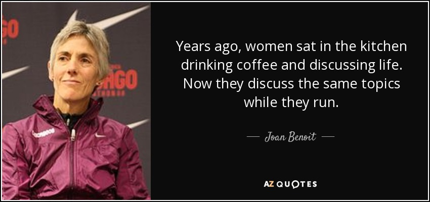 Years ago, women sat in the kitchen drinking coffee and discussing life. Now they discuss the same topics while they run. - Joan Benoit