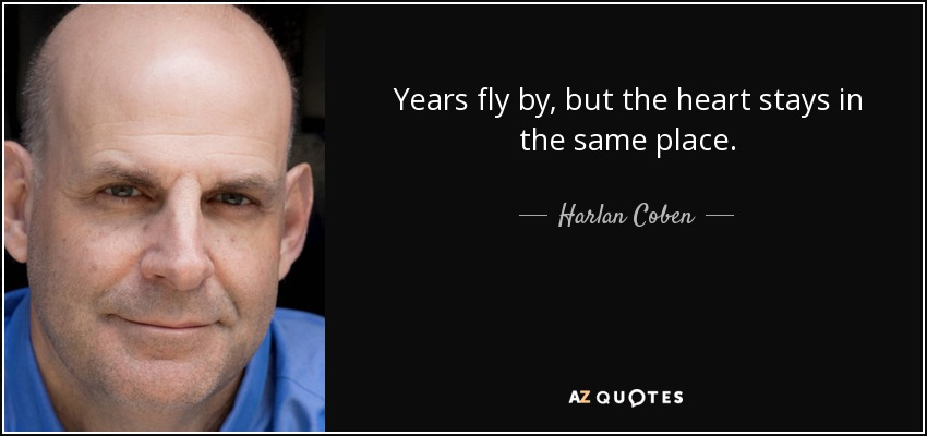 Years fly by, but the heart stays in the same place. - Harlan Coben