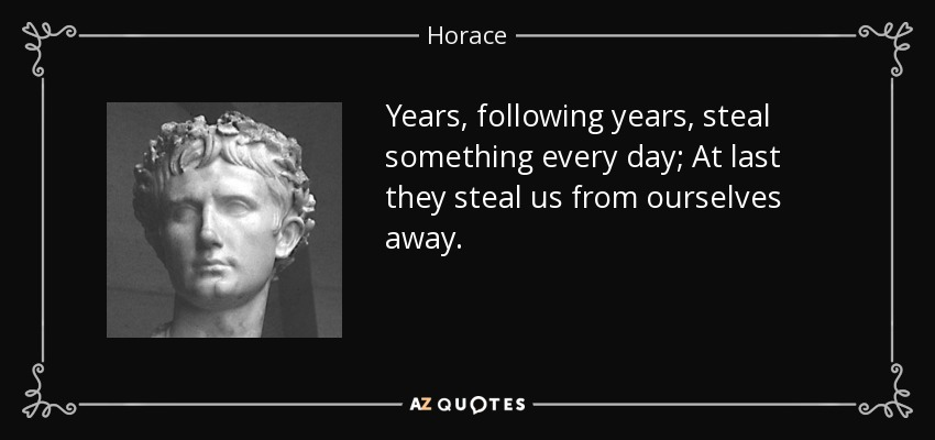 Years, following years, steal something every day; At last they steal us from ourselves away. - Horace