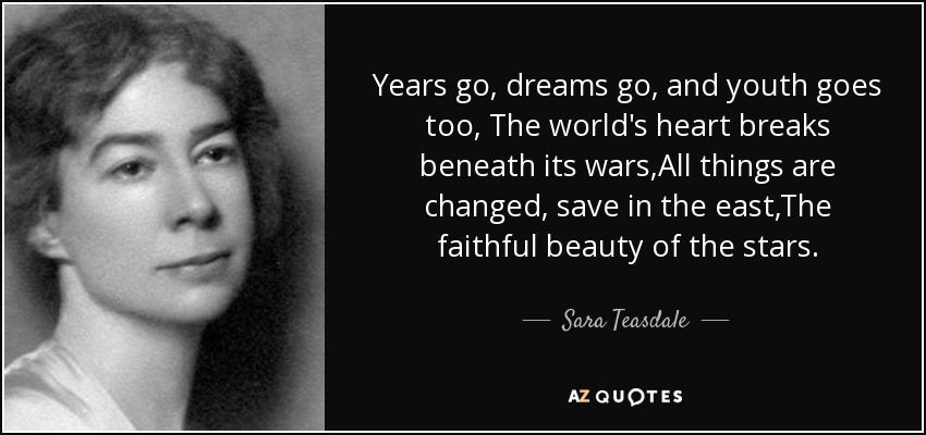 Years go, dreams go, and youth goes too, The world's heart breaks beneath its wars,All things are changed, save in the east,The faithful beauty of the stars. - Sara Teasdale