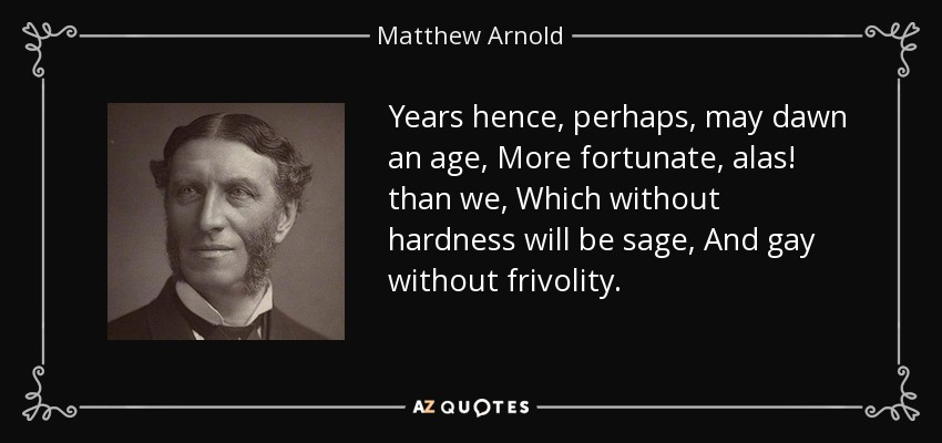 Years hence, perhaps, may dawn an age, More fortunate, alas! than we, Which without hardness will be sage, And gay without frivolity. - Matthew Arnold