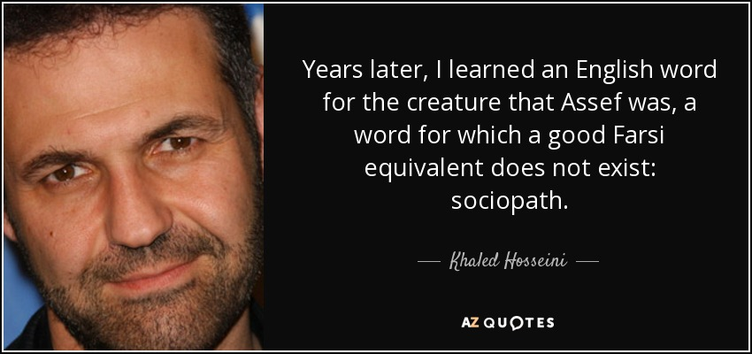 Years later, I learned an English word for the creature that Assef was, a word for which a good Farsi equivalent does not exist: sociopath. - Khaled Hosseini