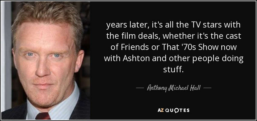 years later, it's all the TV stars with the film deals, whether it's the cast of Friends or That '70s Show now with Ashton and other people doing stuff. - Anthony Michael Hall