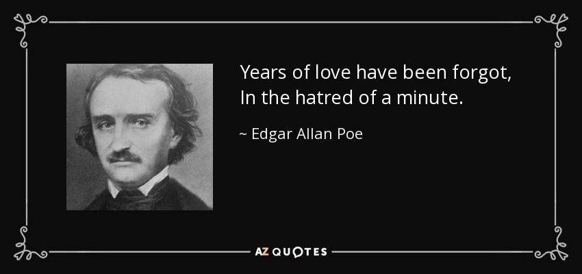 Years of love have been forgot, In the hatred of a minute. - Edgar Allan Poe
