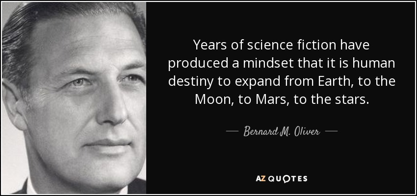 Years of science fiction have produced a mindset that it is human destiny to expand from Earth, to the Moon, to Mars, to the stars. - Bernard M. Oliver