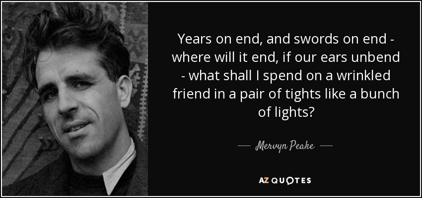 Years on end, and swords on end - where will it end, if our ears unbend - what shall I spend on a wrinkled friend in a pair of tights like a bunch of lights? - Mervyn Peake