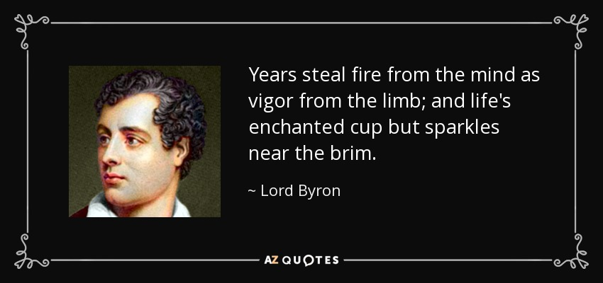 Years steal fire from the mind as vigor from the limb; and life's enchanted cup but sparkles near the brim. - Lord Byron