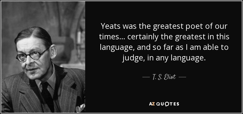 Yeats was the greatest poet of our times . . . certainly the greatest in this language, and so far as I am able to judge, in any language. - T. S. Eliot