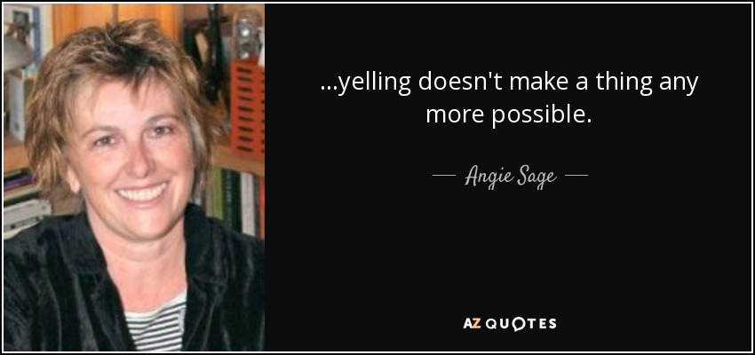 ...yelling doesn't make a thing any more possible. - Angie Sage