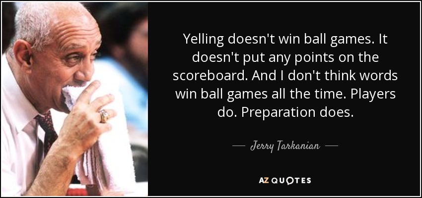 Yelling doesn't win ball games. It doesn't put any points on the scoreboard. And I don't think words win ball games all the time. Players do. Preparation does. - Jerry Tarkanian