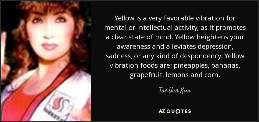 Yellow is a very favorable vibration for mental or intellectual activity, as it promotes a clear state of mind. Yellow heightens your awareness and alleviates depression, sadness, or any kind of despondency. Yellow vibration foods are: pineapples, bananas, grapefruit, lemons and corn. - Tae Yun Kim