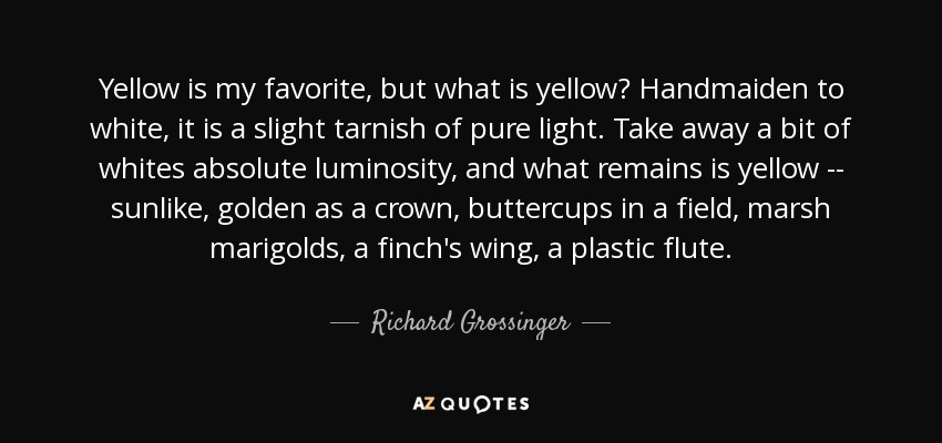 Yellow is my favorite, but what is yellow? Handmaiden to white, it is a slight tarnish of pure light. Take away a bit of whites absolute luminosity, and what remains is yellow -- sunlike, golden as a crown, buttercups in a field, marsh marigolds, a finch's wing, a plastic flute. - Richard Grossinger