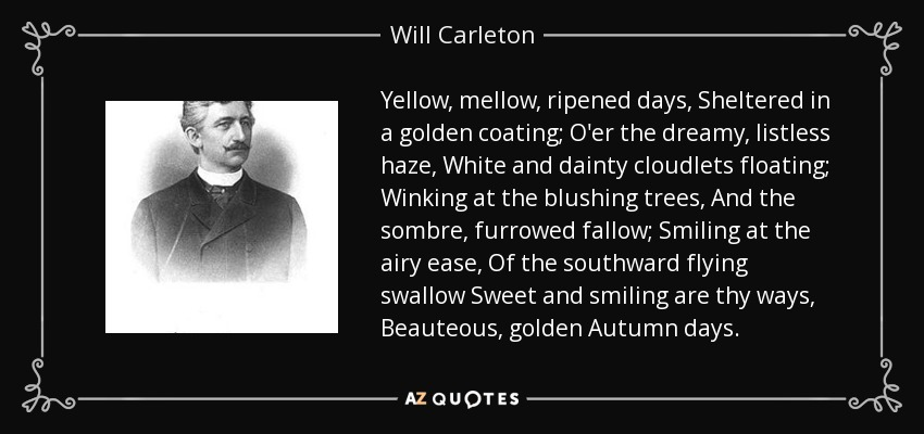 Yellow, mellow, ripened days, Sheltered in a golden coating; O'er the dreamy, listless haze, White and dainty cloudlets floating; Winking at the blushing trees, And the sombre, furrowed fallow; Smiling at the airy ease, Of the southward flying swallow Sweet and smiling are thy ways, Beauteous, golden Autumn days. - Will Carleton