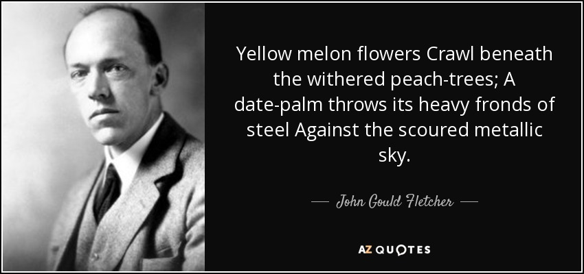 Yellow melon flowers Crawl beneath the withered peach-trees; A date-palm throws its heavy fronds of steel Against the scoured metallic sky. - John Gould Fletcher