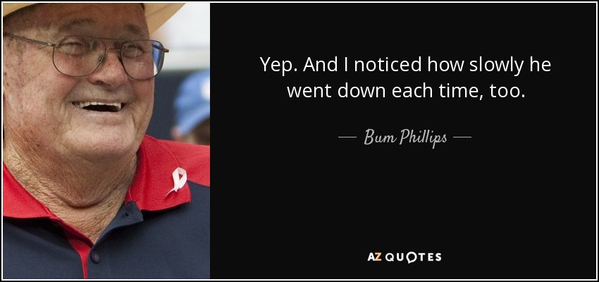 Yep. And I noticed how slowly he went down each time, too. - Bum Phillips