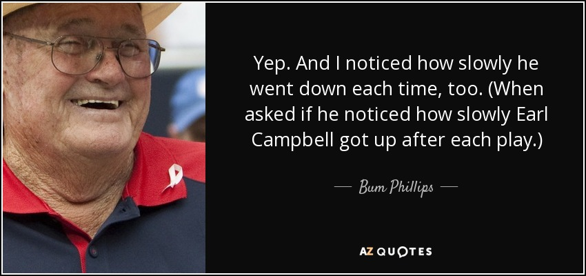 Yep. And I noticed how slowly he went down each time, too. (When asked if he noticed how slowly Earl Campbell got up after each play.) - Bum Phillips