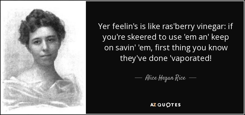 Yer feelin's is like ras'berry vinegar: if you're skeered to use 'em an' keep on savin' 'em, first thing you know they've done 'vaporated! - Alice Hegan Rice