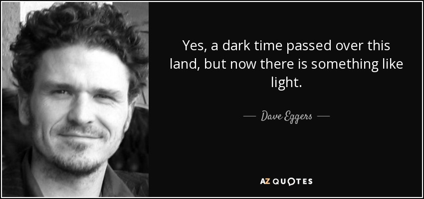 Yes, a dark time passed over this land, but now there is something like light. - Dave Eggers