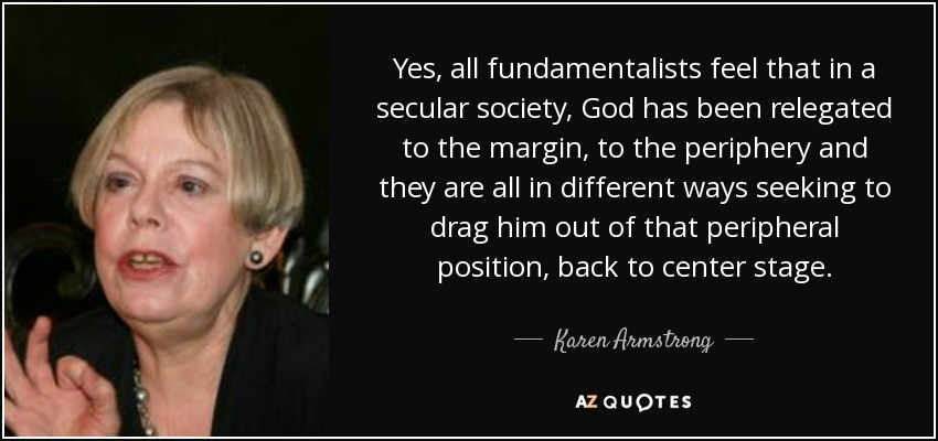 Yes, all fundamentalists feel that in a secular society, God has been relegated to the margin, to the periphery and they are all in different ways seeking to drag him out of that peripheral position, back to center stage. - Karen Armstrong