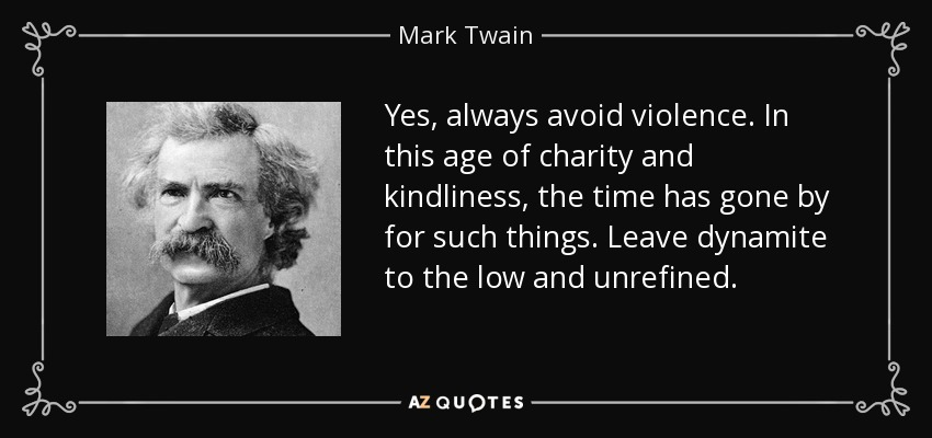 Yes, always avoid violence. In this age of charity and kindliness, the time has gone by for such things. Leave dynamite to the low and unrefined. - Mark Twain