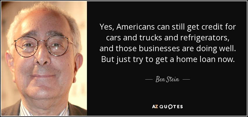 Yes, Americans can still get credit for cars and trucks and refrigerators, and those businesses are doing well. But just try to get a home loan now. - Ben Stein