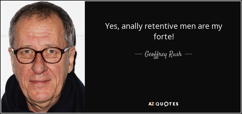 Yes, anally retentive men are my forte! - Geoffrey Rush