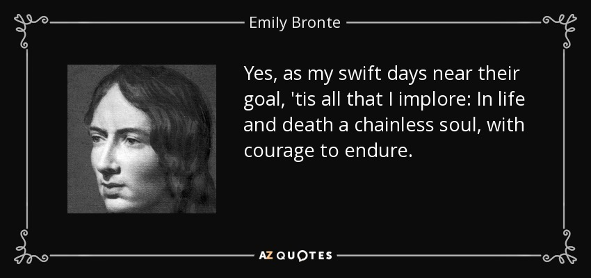 Yes, as my swift days near their goal, 'tis all that I implore: In life and death a chainless soul, with courage to endure. - Emily Bronte