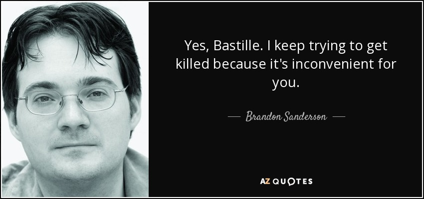 Yes, Bastille. I keep trying to get killed because it's inconvenient for you. - Brandon Sanderson