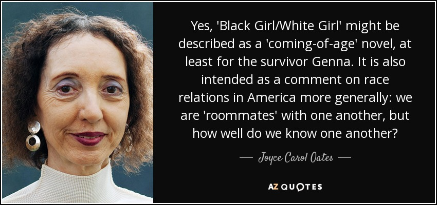 Yes, 'Black Girl/White Girl' might be described as a 'coming-of-age' novel, at least for the survivor Genna. It is also intended as a comment on race relations in America more generally: we are 'roommates' with one another, but how well do we know one another? - Joyce Carol Oates