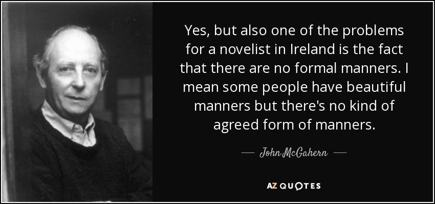 Yes, but also one of the problems for a novelist in Ireland is the fact that there are no formal manners. I mean some people have beautiful manners but there's no kind of agreed form of manners. - John McGahern