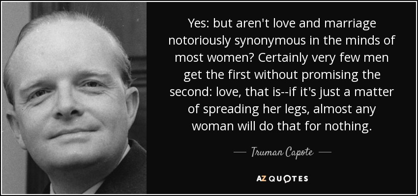 Yes: but aren't love and marriage notoriously synonymous in the minds of most women? Certainly very few men get the first without promising the second: love, that is--if it's just a matter of spreading her legs, almost any woman will do that for nothing. - Truman Capote