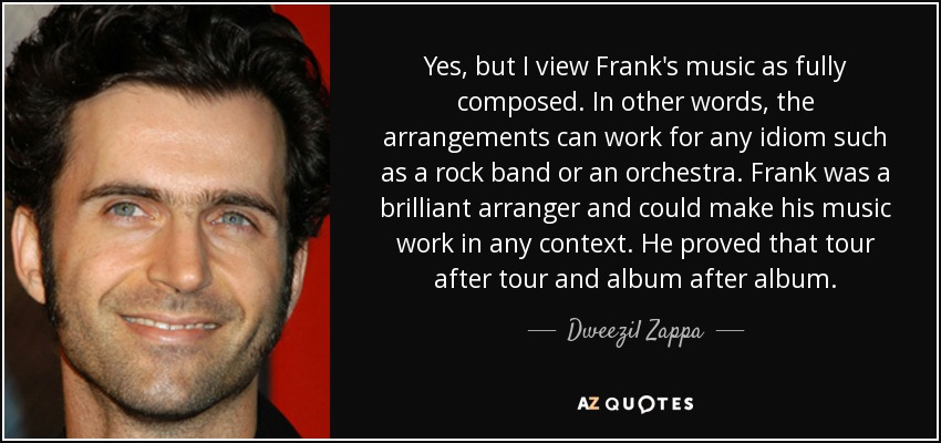 Yes, but I view Frank's music as fully composed. In other words, the arrangements can work for any idiom such as a rock band or an orchestra. Frank was a brilliant arranger and could make his music work in any context. He proved that tour after tour and album after album. - Dweezil Zappa