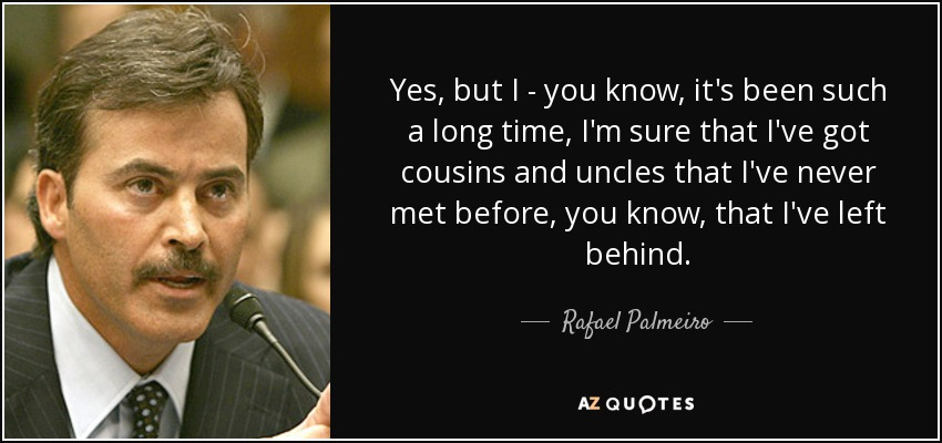Yes, but I - you know, it's been such a long time, I'm sure that I've got cousins and uncles that I've never met before, you know, that I've left behind. - Rafael Palmeiro