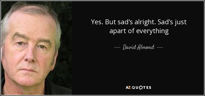 Yes. But sad's alright. Sad's just apart of everything - David Almond