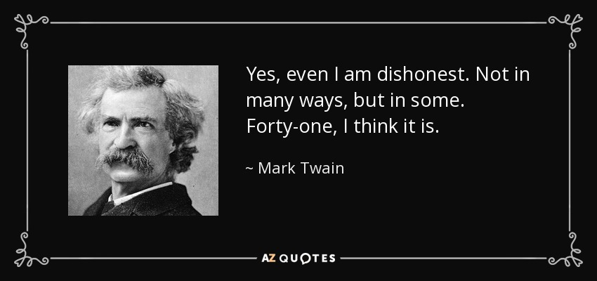 Yes, even I am dishonest. Not in many ways, but in some. Forty-one, I think it is. - Mark Twain