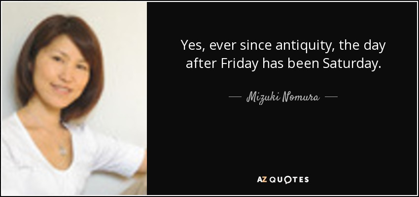Yes, ever since antiquity, the day after Friday has been Saturday. - Mizuki Nomura