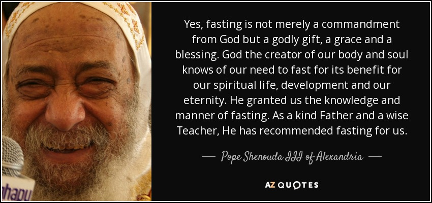 Yes, fasting is not merely a commandment from God but a godly gift, a grace and a blessing. God the creator of our body and soul knows of our need to fast for its benefit for our spiritual life, development and our eternity. He granted us the knowledge and manner of fasting. As a kind Father and a wise Teacher, He has recommended fasting for us. - Pope Shenouda III of Alexandria