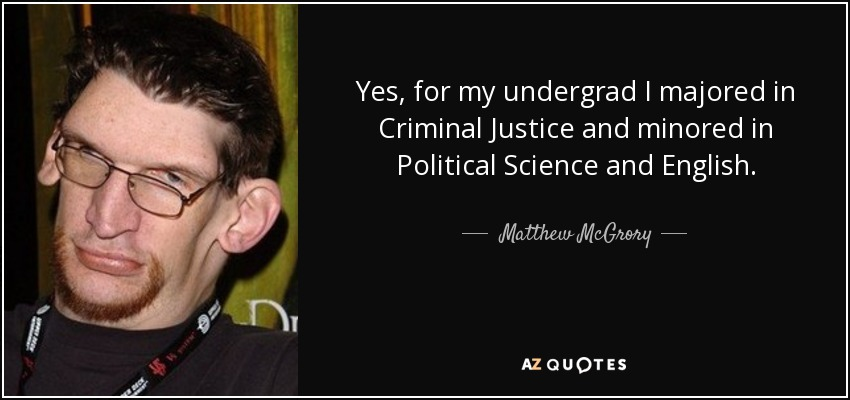 Yes, for my undergrad I majored in Criminal Justice and minored in Political Science and English. - Matthew McGrory