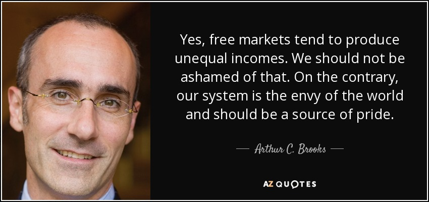 Yes, free markets tend to produce unequal incomes. We should not be ashamed of that. On the contrary, our system is the envy of the world and should be a source of pride. - Arthur C. Brooks