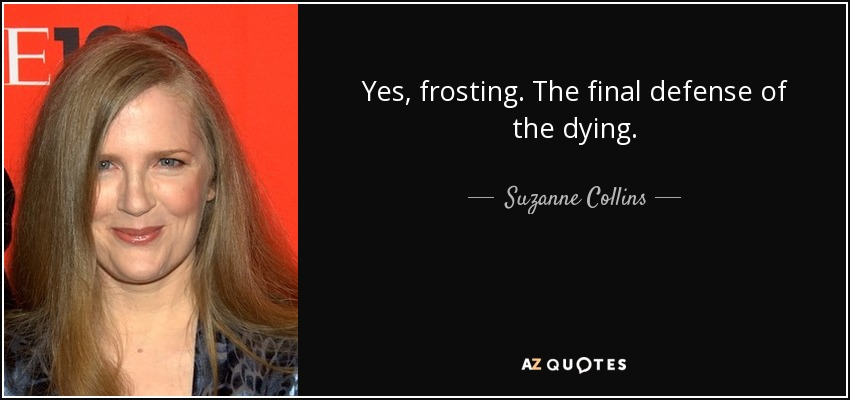 Yes, frosting. The final defense of the dying. - Suzanne Collins