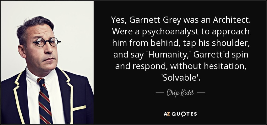 Yes, Garnett Grey was an Architect. Were a psychoanalyst to approach him from behind, tap his shoulder, and say 'Humanity,' Garrett'd spin and respond, without hesitation, 'Solvable'. - Chip Kidd