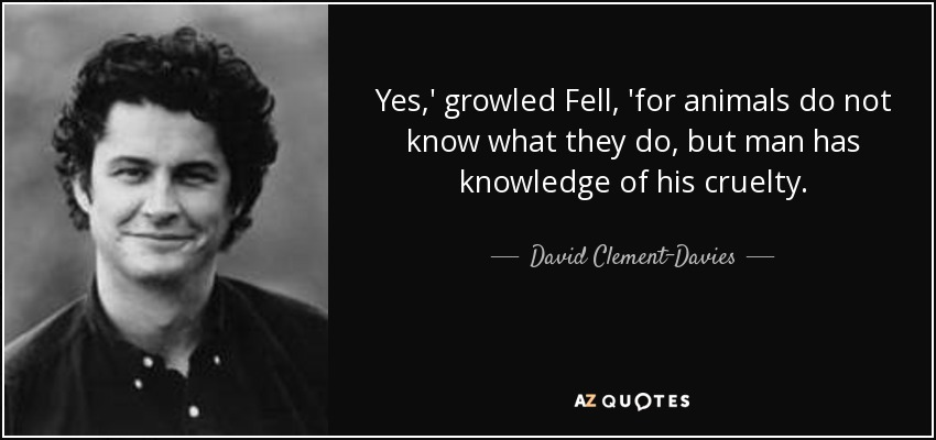 Yes,' growled Fell, 'for animals do not know what they do, but man has knowledge of his cruelty. - David Clement-Davies